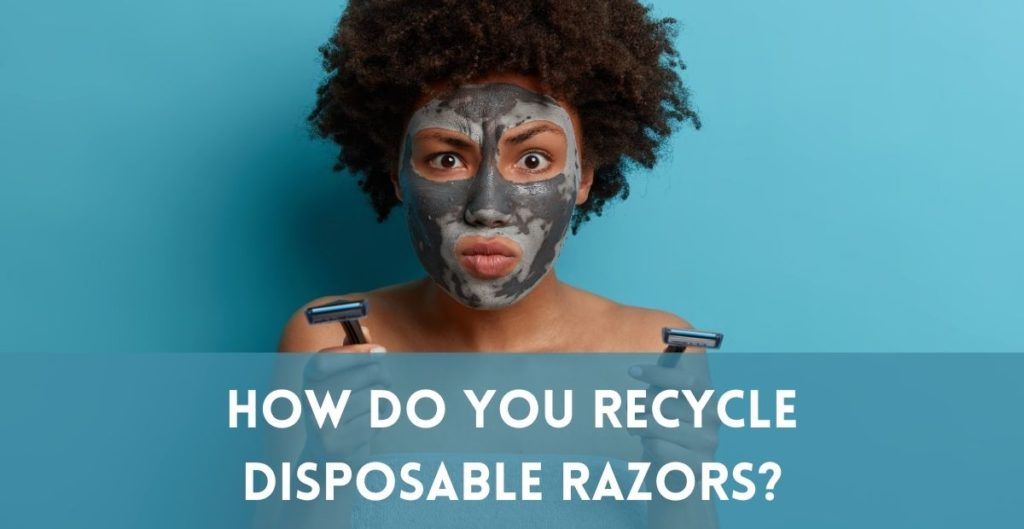 How to recycle disposable razors and blade cartridges